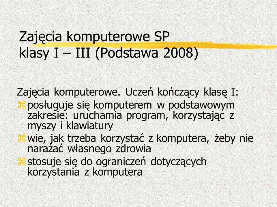 Zajęcia komputerowe SP klasy I – III (Podstawa 2008) Zajęcia komputerowe. Uczeń kończący klasę I: zposługuje się komputerem w podstawowym zakresie: ur