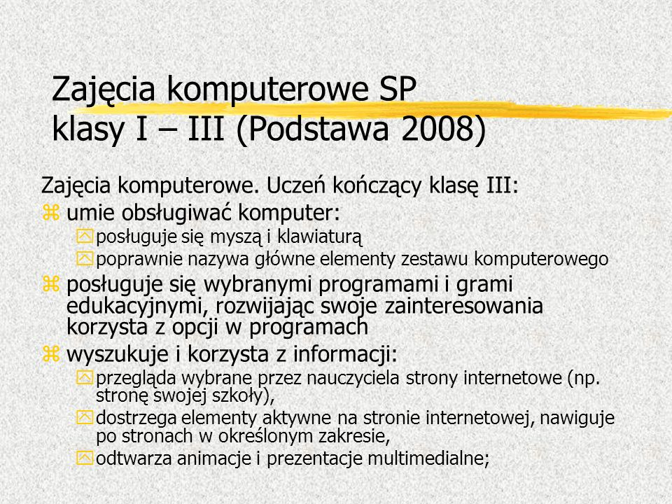 Zajęcia komputerowe SP klasy I – III (Podstawa 2008) Zajęcia komputerowe. Uczeń kończący klasę III: zumie obsługiwać komputer: yposługuje się myszą i