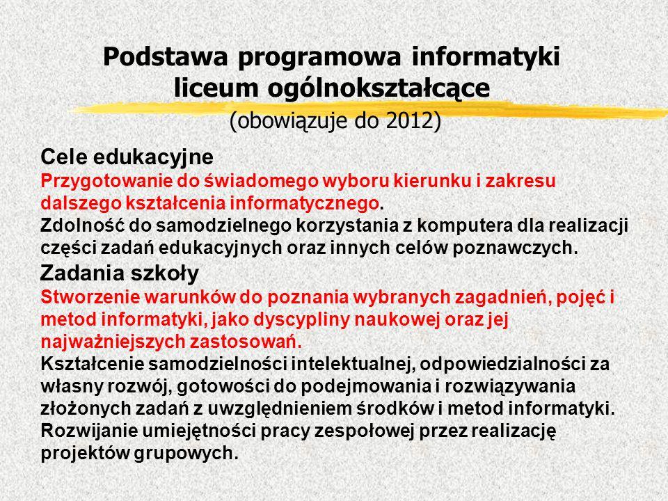 Podstawa programowa informatyki liceum ogólnokształcące (obowiązuje do 2012) Cele edukacyjne Przygotowanie do świadomego wyboru kierunku i zakresu dal