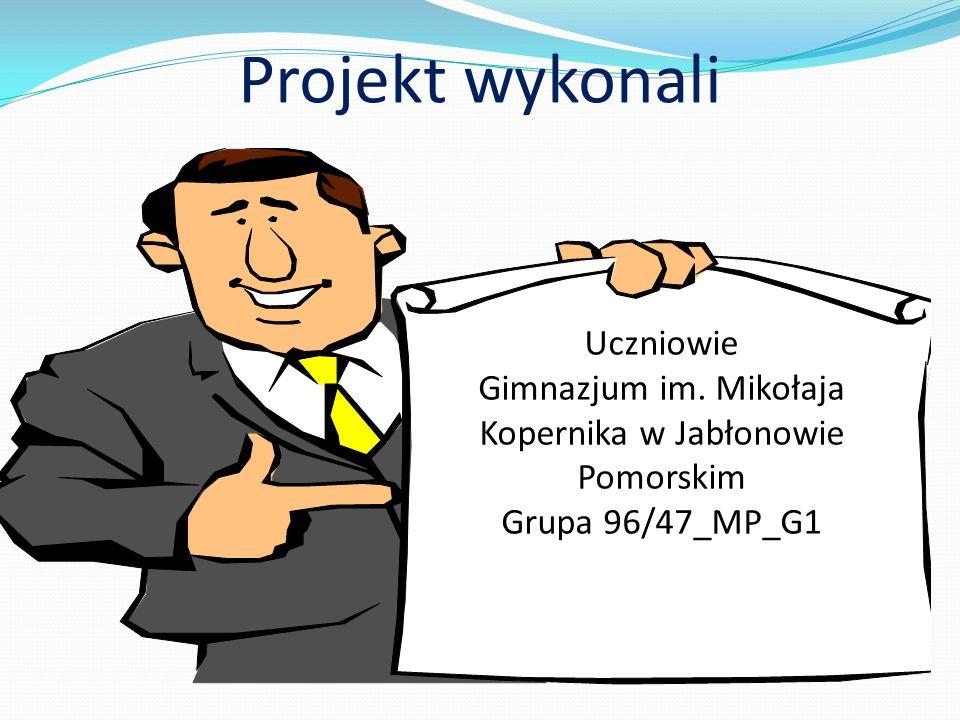 Projekt wykonali Uczniowie Gimnazjum im. Mikołaja Kopernika w Jabłonowie Pomorskim Grupa 96/47_MP_G1