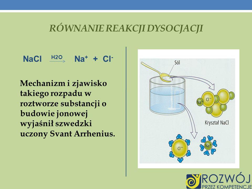 RÓWNANIE REAKCJI DYSOCJACJI NaCl H2O Na + + Cl - Mechanizm i zjawisko takiego rozpadu w roztworze substancji o budowie jonowej wyjaśnił szwedzki uczony Svant Arrhenius.