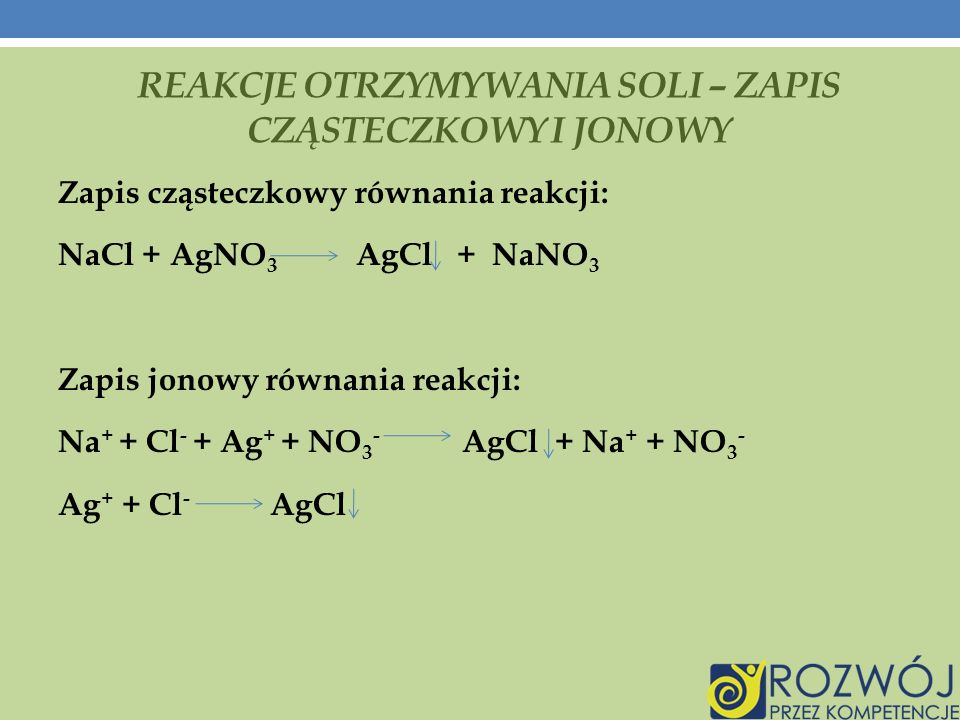 REAKCJE OTRZYMYWANIA SOLI – ZAPIS CZĄSTECZKOWY I JONOWY Zapis cząsteczkowy równania reakcji: NaCl + AgNO 3 AgCl + NaNO 3 Zapis jonowy równania reakcji: Na + + Cl - + Ag + + NO 3 - AgCl + Na + + NO 3 - Ag + + Cl - AgCl