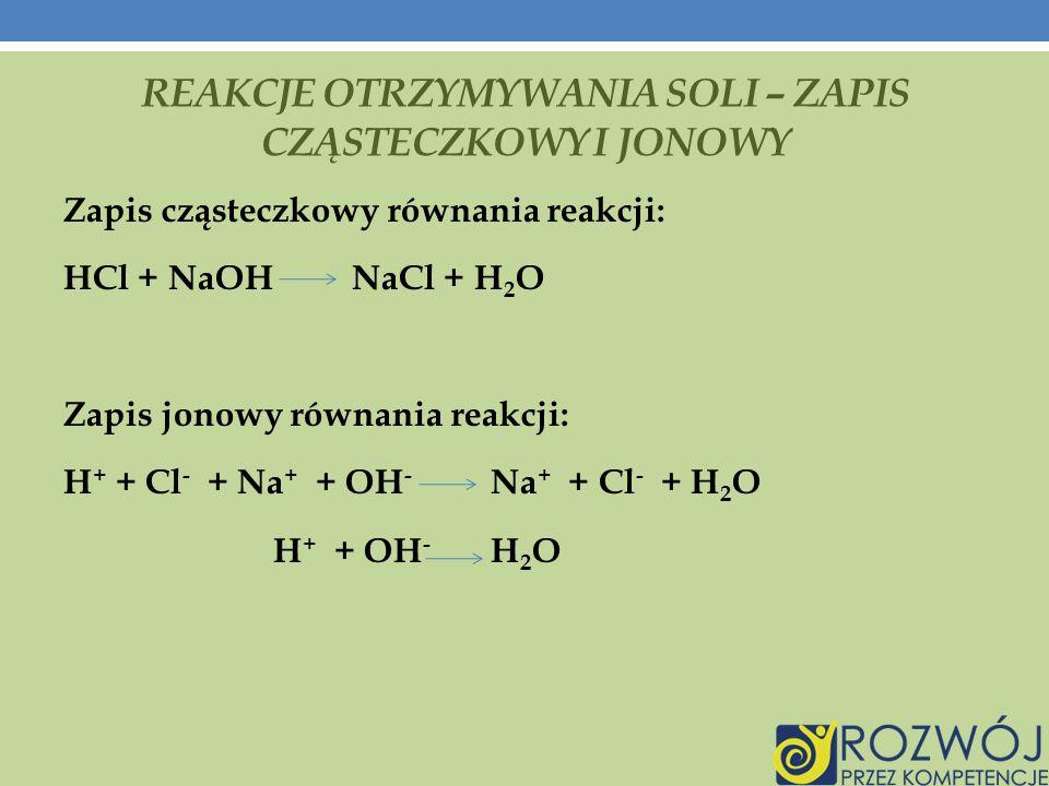 REAKCJE OTRZYMYWANIA SOLI – ZAPIS CZĄSTECZKOWY I JONOWY Zapis cząsteczkowy równania reakcji: HCl + NaOH NaCl + H 2 O Zapis jonowy równania reakcji: H + + Cl - + Na + + OH - Na + + Cl - + H 2 O H + + OH - H 2 O