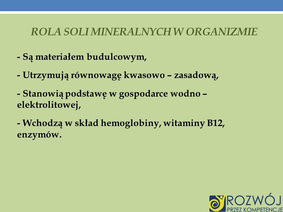 ROLA SOLI MINERALNYCH W ORGANIZMIE - Są materiałem budulcowym, - Utrzymują równowagę kwasowo – zasadową, - Stanowią podstawę w gospodarce wodno – elektrolitowej, - Wchodzą w skład hemoglobiny, witaminy B12, enzymów.