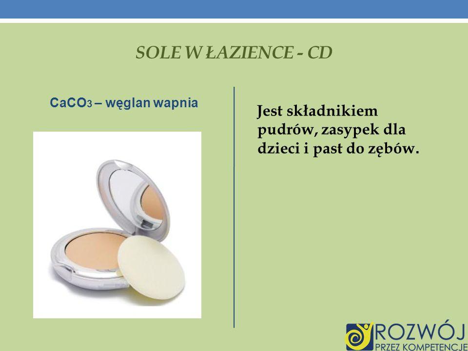 SOLE W ŁAZIENCE - CD CaCO 3 – węglan wapnia Jest składnikiem pudrów, zasypek dla dzieci i past do zębów.