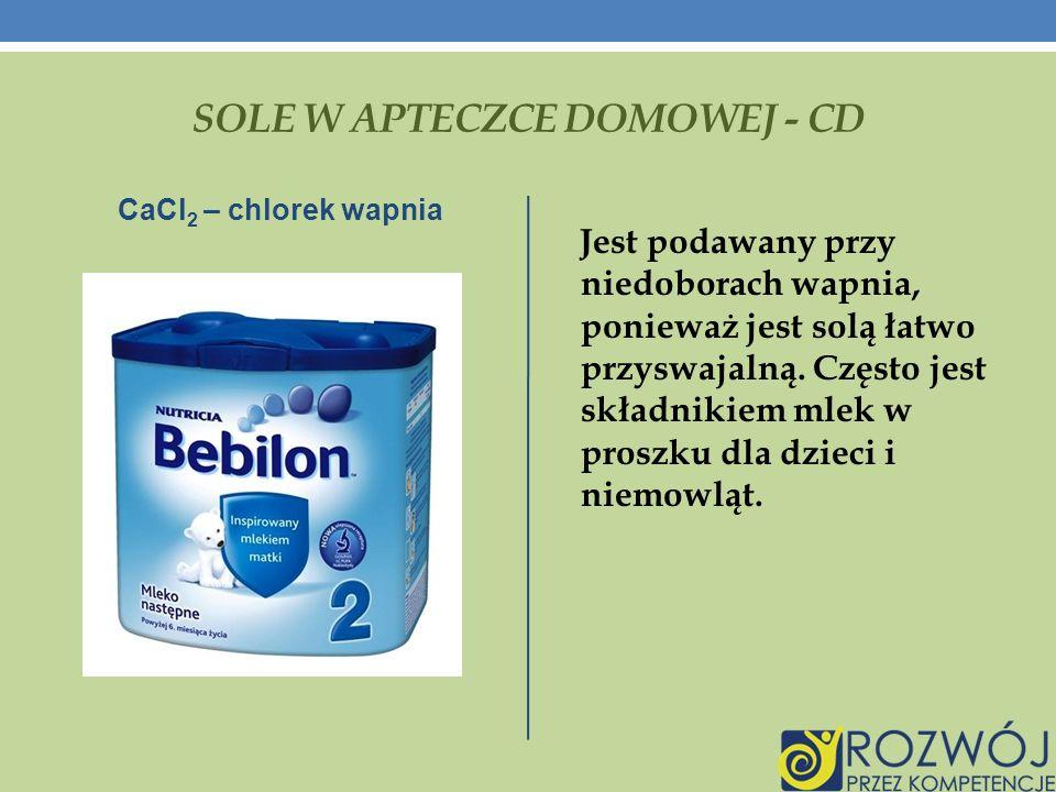 SOLE W APTECZCE DOMOWEJ - CD CaCl 2 – chlorek wapnia Jest podawany przy niedoborach wapnia, ponieważ jest solą łatwo przyswajalną.