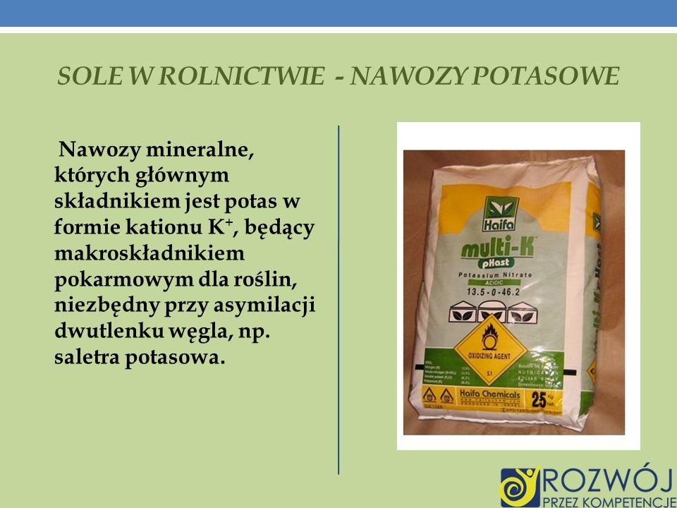 SOLE W ROLNICTWIE - NAWOZY POTASOWE Nawozy mineralne, których głównym składnikiem jest potas w formie kationu K +, będący makroskładnikiem pokarmowym dla roślin, niezbędny przy asymilacji dwutlenku węgla, np.