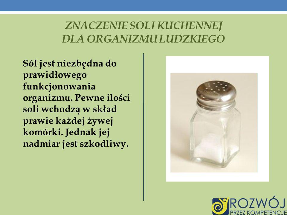 ZNACZENIE SOLI KUCHENNEJ DLA ORGANIZMU LUDZKIEGO Sól jest niezbędna do prawidłowego funkcjonowania organizmu.
