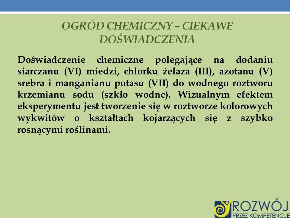 OGRÓD CHEMICZNY – CIEKAWE DOŚWIADCZENIA Doświadczenie chemiczne polegające na dodaniu siarczanu (VI) miedzi, chlorku żelaza (III), azotanu (V) srebra i manganianu potasu (VII) do wodnego roztworu krzemianu sodu (szkło wodne).