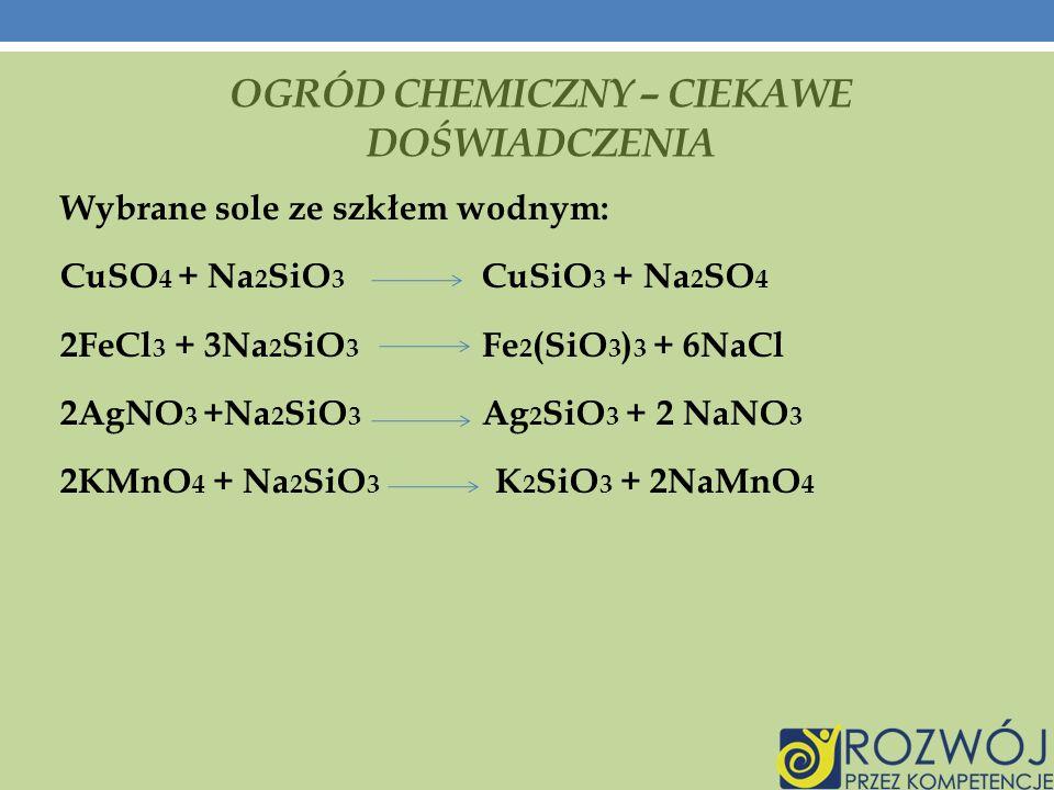 OGRÓD CHEMICZNY – CIEKAWE DOŚWIADCZENIA Wybrane sole ze szkłem wodnym: CuSO 4 + Na 2 SiO 3 CuSiO 3 + Na 2 SO 4 2FeCl 3 + 3Na 2 SiO 3 Fe 2 (SiO 3 ) 3 + 6NaCl 2AgNO 3 +Na 2 SiO 3 Ag 2 SiO 3 + 2 NaNO 3 2KMnO 4 + Na 2 SiO 3 K 2 SiO 3 + 2NaMnO 4