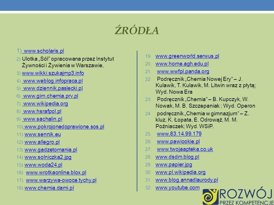 ŹRÓDŁA 1) www.scholaris.pl www.scholaris.pl 2) Ulotka Sól opracowana przez Instytut Żywności i Żywienia w Warszawie, 3) www.wikki.szukajmp3.info www.wikki.szukajmp3.info 4) www.weblog.infopraca.pl www.weblog.infopraca.pl 5) www.dziennik.paslecki.pl www.dziennik.paslecki.pl 6) www.gim.chemia.prv.pl www.gim.chemia.prv.pl 7) www.wikipedia.org www.wikipedia.org 8) www.hsrafpol.pl www.hsrafpol.pl 9) www.sachalin.pl www.sachalin.pl 10) www.pokrojonedoprawione.sos.pl www.pokrojonedoprawione.sos.pl 11) www.sennik.euwww.sennik.eu 12) www.allegro.plwww.allegro.pl 13) www.gadzetomania.plwww.gadzetomania.pl 14) www.solniczka2.jpgwww.solniczka2.jpg 15) www.woda24.plwww.woda24.pl 16) www.wrotkaonline.blox.plwww.wrotkaonline.blox.pl 17) www.warzywa-owoce.tychy.plwww.warzywa-owoce.tychy.pl 18) www.chemia.dami.plwww.chemia.dami.pl 19.