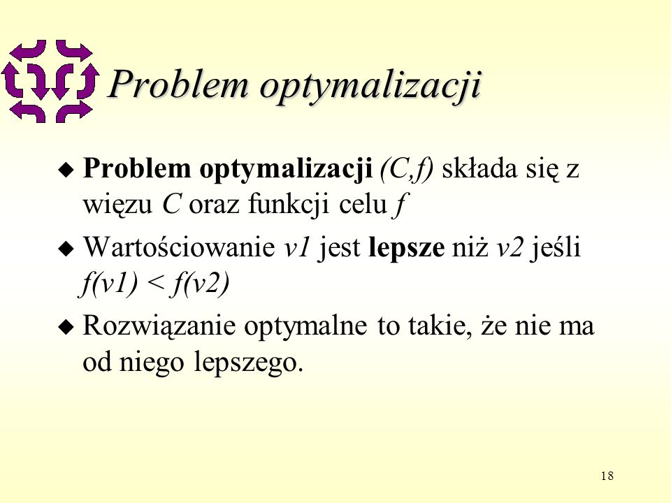 18 Problem optymalizacji u Problem optymalizacji (C,f) składa się z więzu C oraz funkcji celu f u Wartościowanie v1 jest lepsze niż v2 jeśli f(v1) < f