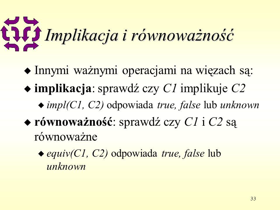 33 Implikacja i równoważność u Innymi ważnymi operacjami na więzach są: u implikacja: sprawdź czy C1 implikuje C2 u impl(C1, C2) odpowiada true, false