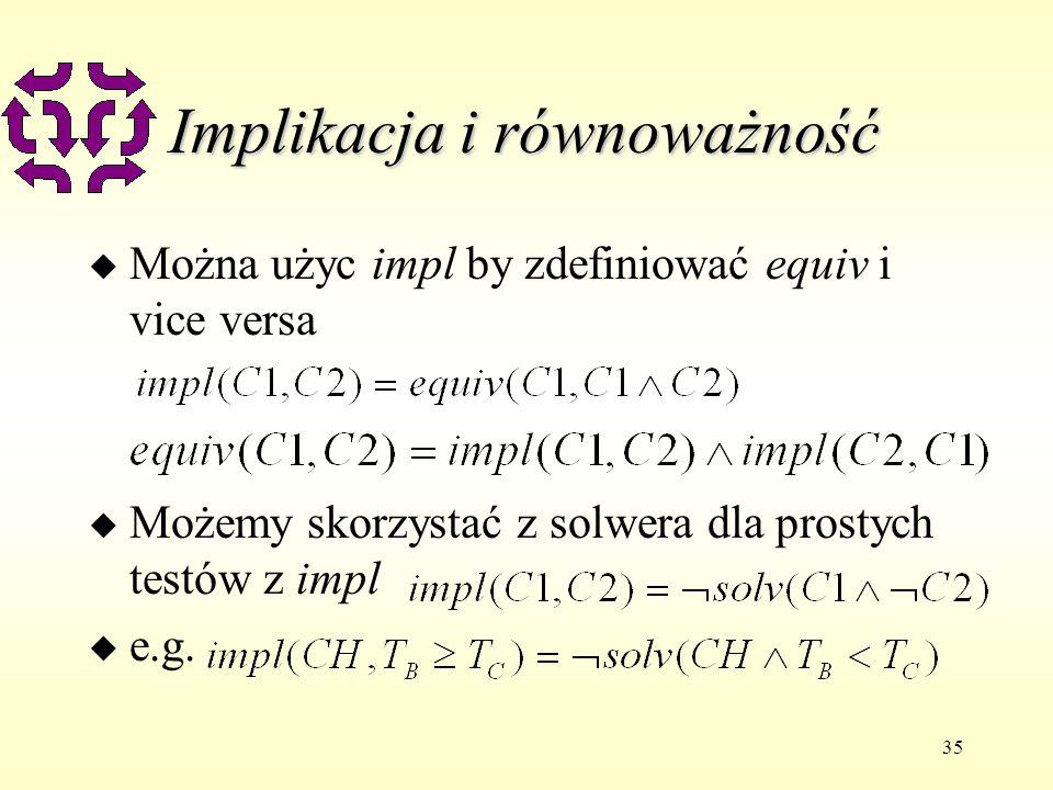 35 Implikacja i równoważność u Można użyc impl by zdefiniować equiv i vice versa u Możemy skorzystać z solwera dla prostych testów z impl u e.g.