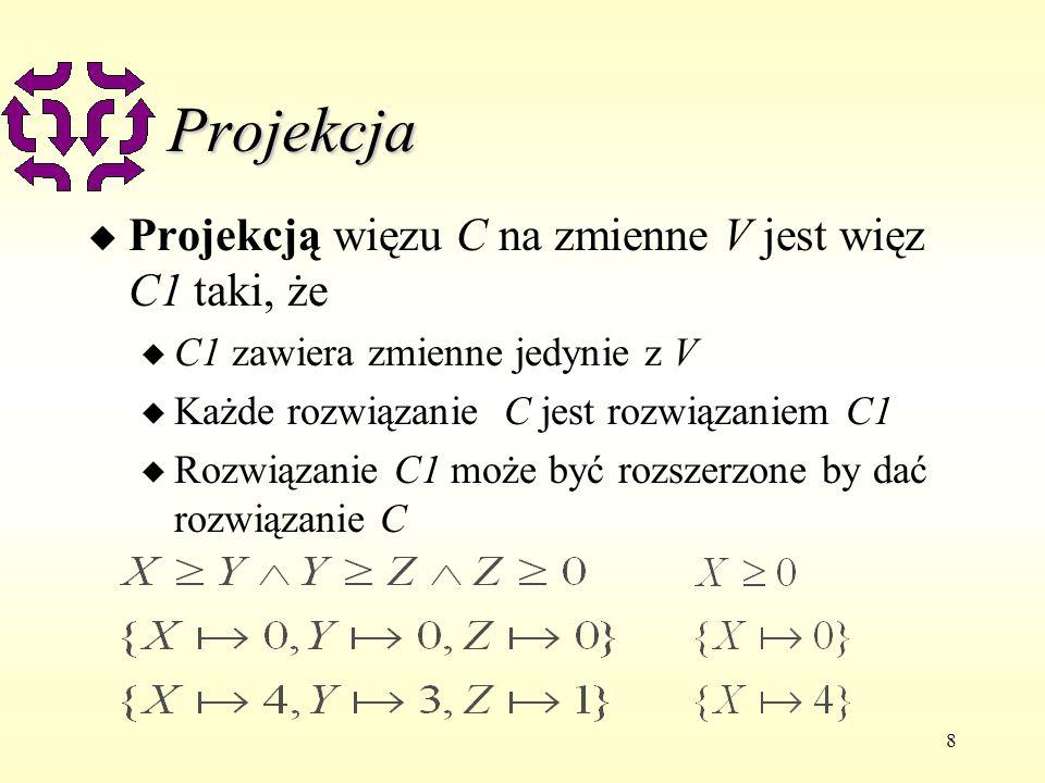 8 Projekcja u Projekcją więzu C na zmienne V jest więz C1 taki, że u C1 zawiera zmienne jedynie z V u Każde rozwiązanie C jest rozwiązaniem C1 u Rozwi