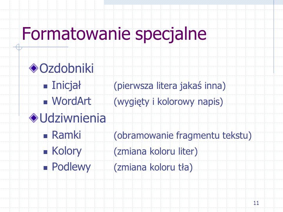 11 Formatowanie specjalne Ozdobniki Inicjał (pierwsza litera jakaś inna) WordArt (wygięty i kolorowy napis) Udziwnienia Ramki (obramowanie fragmentu t
