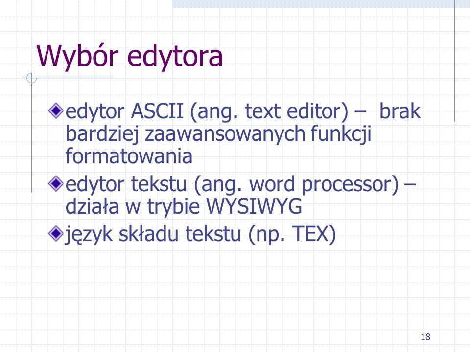 18 Wybór edytora edytor ASCII (ang. text editor) – brak bardziej zaawansowanych funkcji formatowania edytor tekstu (ang. word processor) – działa w tr