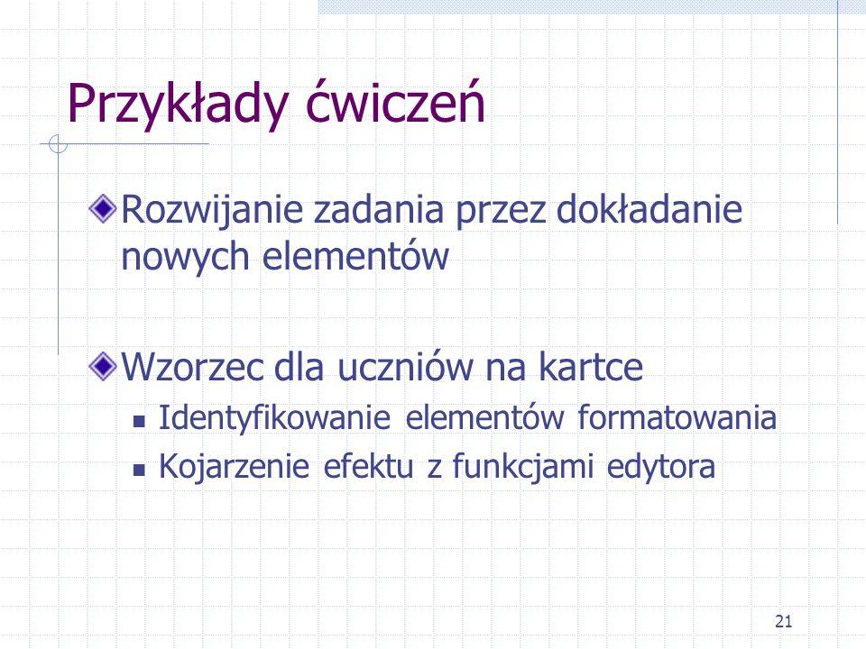 21 Przykłady ćwiczeń Rozwijanie zadania przez dokładanie nowych elementów Wzorzec dla uczniów na kartce Identyfikowanie elementów formatowania Kojarze