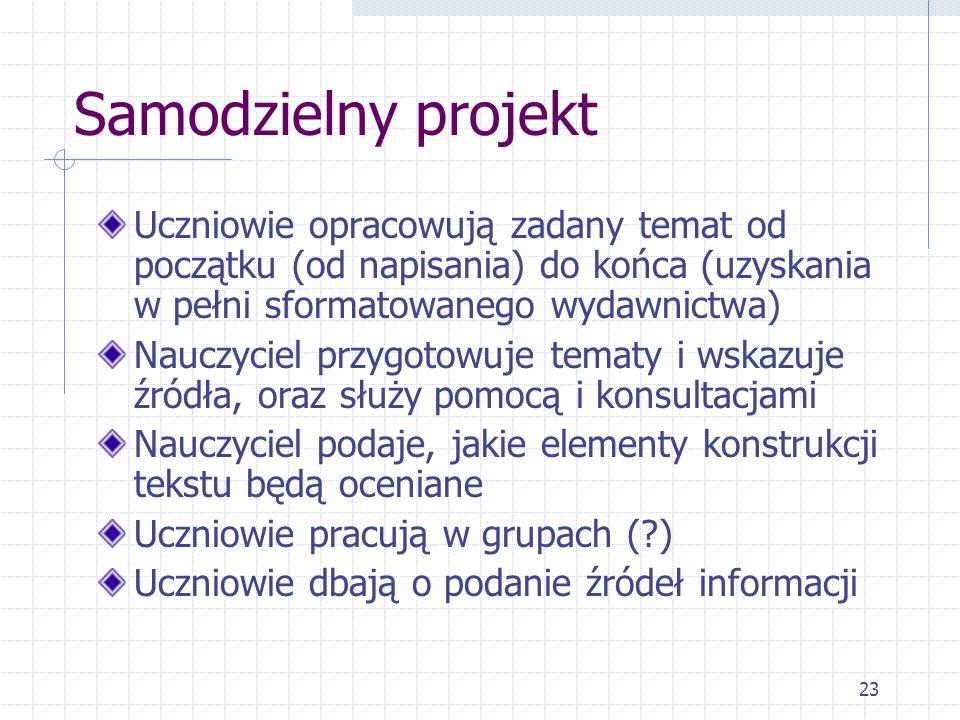 23 Samodzielny projekt Uczniowie opracowują zadany temat od początku (od napisania) do końca (uzyskania w pełni sformatowanego wydawnictwa) Nauczyciel