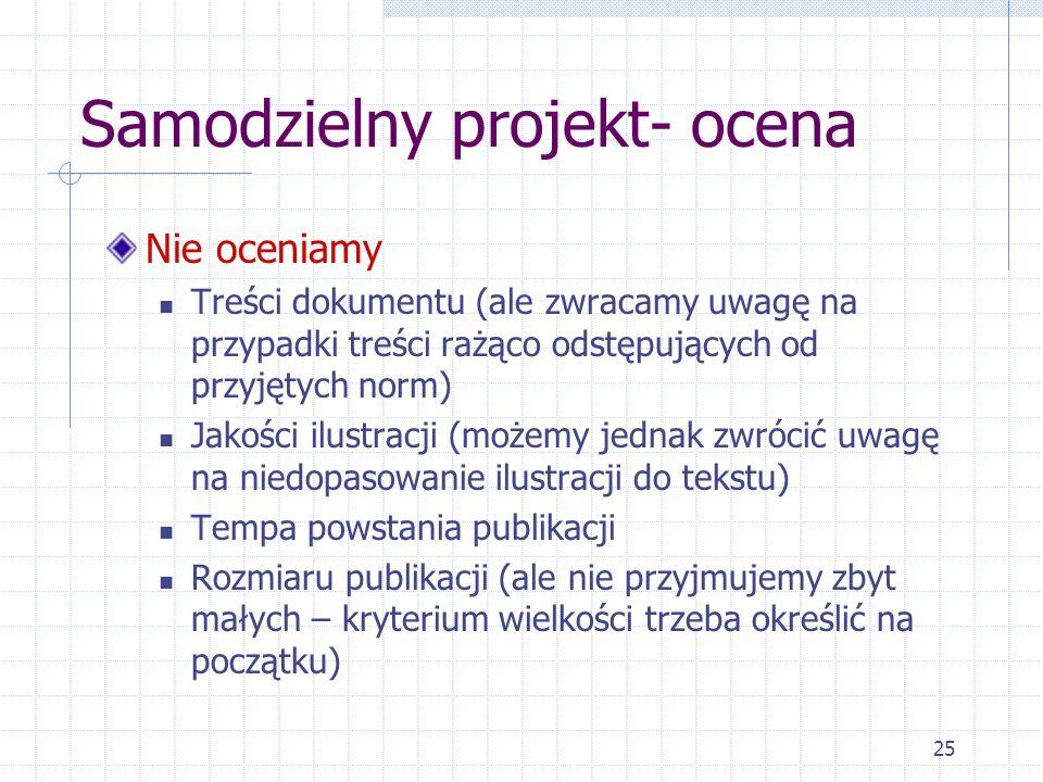 25 Samodzielny projekt- ocena Nie oceniamy Treści dokumentu (ale zwracamy uwagę na przypadki treści rażąco odstępujących od przyjętych norm) Jakości i