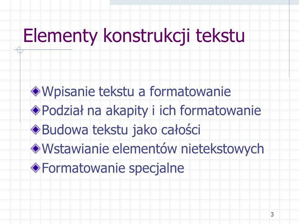 3 Elementy konstrukcji tekstu Wpisanie tekstu a formatowanie Podział na akapity i ich formatowanie Budowa tekstu jako całości Wstawianie elementów nie