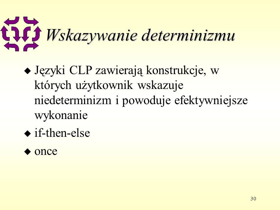 30 Wskazywanie determinizmu u Języki CLP zawierają konstrukcje, w których użytkownik wskazuje niedeterminizm i powoduje efektywniejsze wykonanie u if-then-else u once