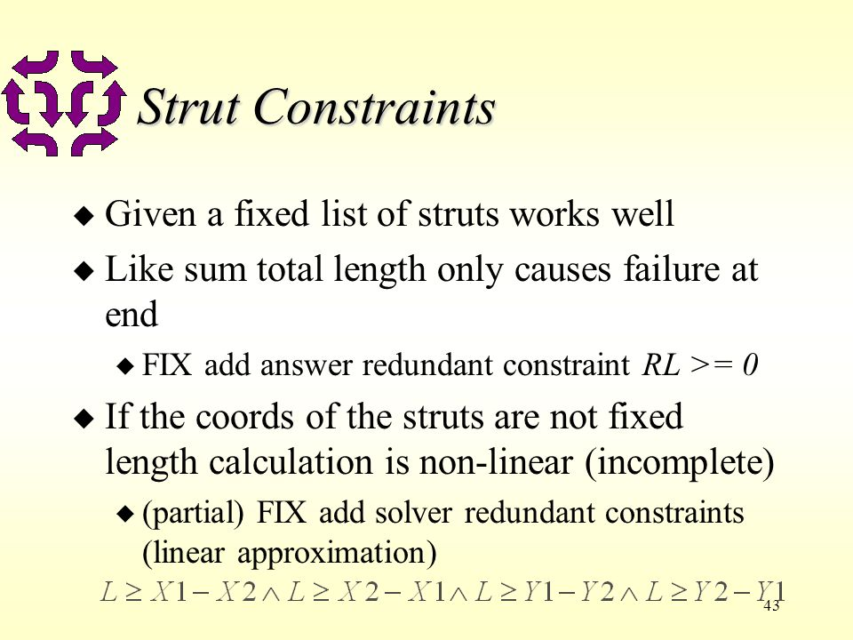 43 Strut Constraints u Given a fixed list of struts works well u Like sum total length only causes failure at end u FIX add answer redundant constraint RL >= 0 u If the coords of the struts are not fixed length calculation is non-linear (incomplete) u (partial) FIX add solver redundant constraints (linear approximation)