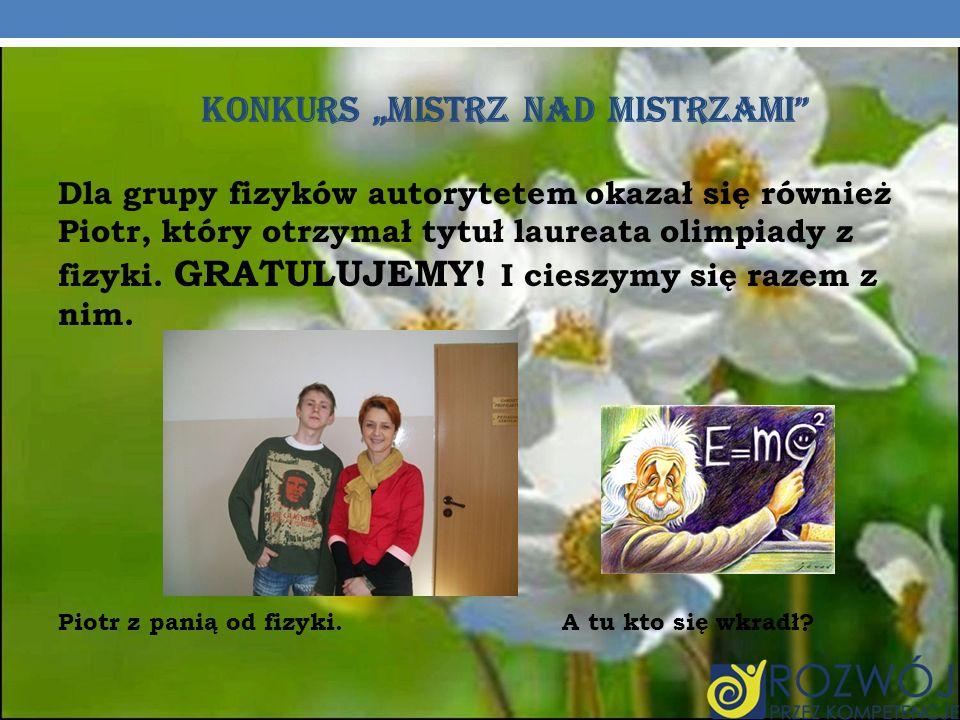 KONKURS MISTRZ NAD MISTRZAMI Dla grupy fizyków autorytetem okazał się również Piotr, który otrzymał tytuł laureata olimpiady z fizyki.