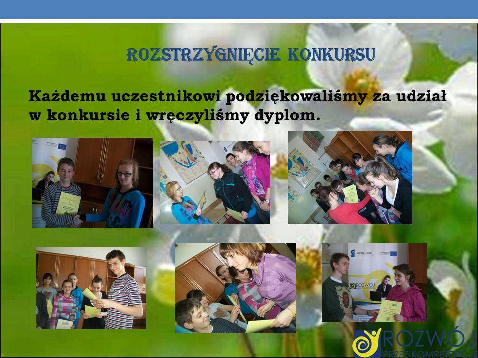 ROZSTRZYGNI Ę CIE KONKURSU Każdemu uczestnikowi podziękowaliśmy za udział w konkursie i wręczyliśmy dyplom.
