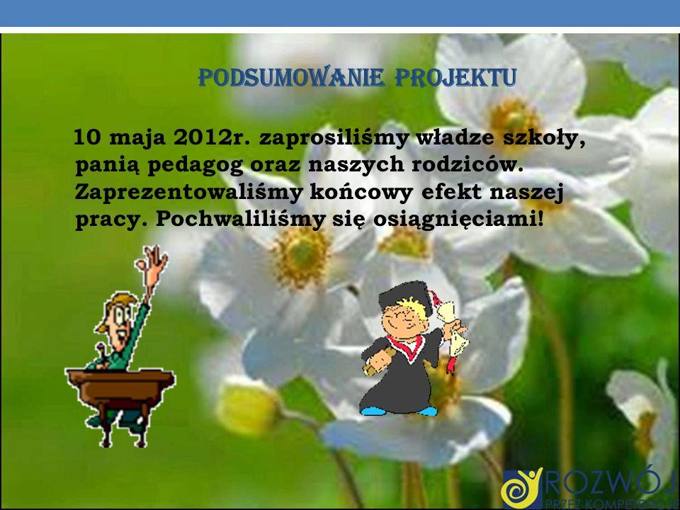 PODSUMOWANIE PROJEKTU 10 maja 2012r. zaprosiliśmy władze szkoły, panią pedagog oraz naszych rodziców. Zaprezentowaliśmy końcowy efekt naszej pracy. Po