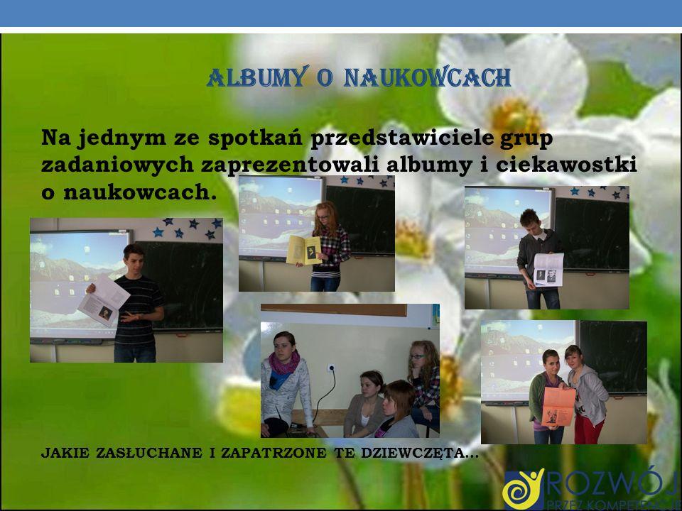 ALBUMY O NAUKOWCACH Na jednym ze spotkań przedstawiciele grup zadaniowych zaprezentowali albumy i ciekawostki o naukowcach.