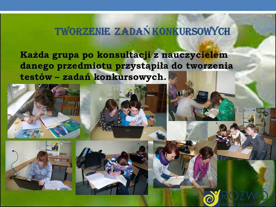 TWORZENIE ZADA Ń KONKURSOWYCH Każda grupa po konsultacji z nauczycielem danego przedmiotu przystąpiła do tworzenia testów – zadań konkursowych.