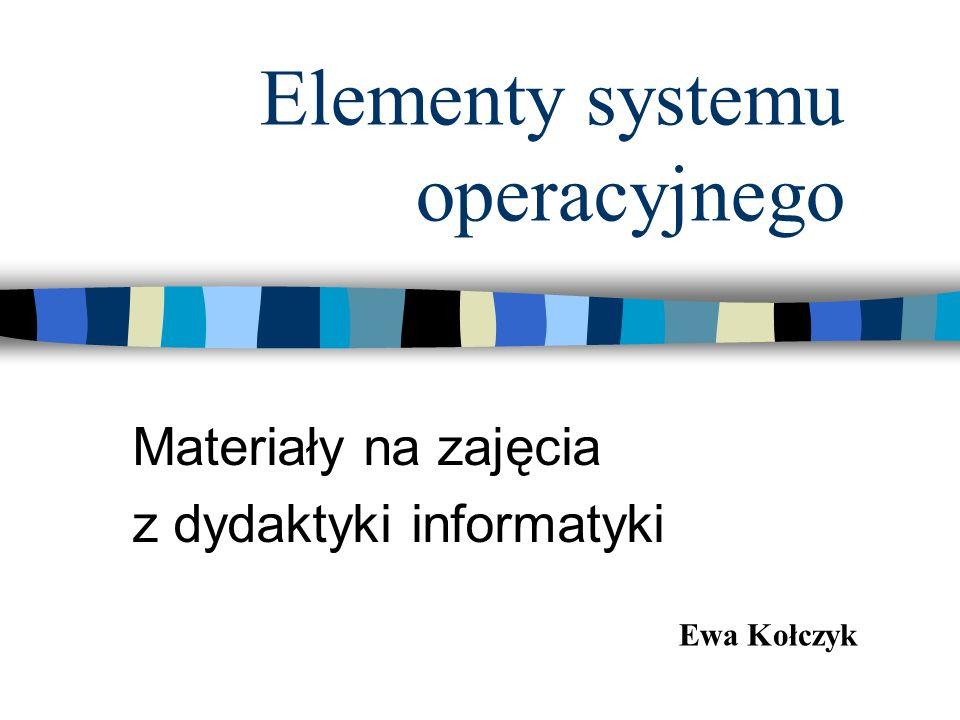 Elementy systemu operacyjnego Materiały na zajęcia z dydaktyki informatyki Ewa Kołczyk