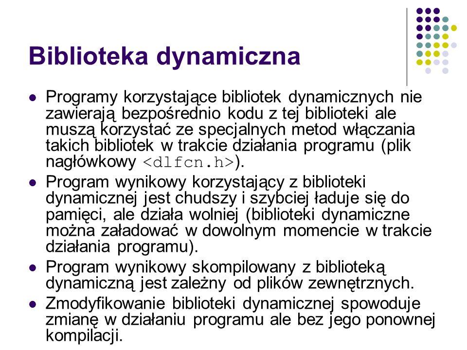 Biblioteka dynamiczna Programy korzystające bibliotek dynamicznych nie zawierają bezpośrednio kodu z tej biblioteki ale muszą korzystać ze specjalnych