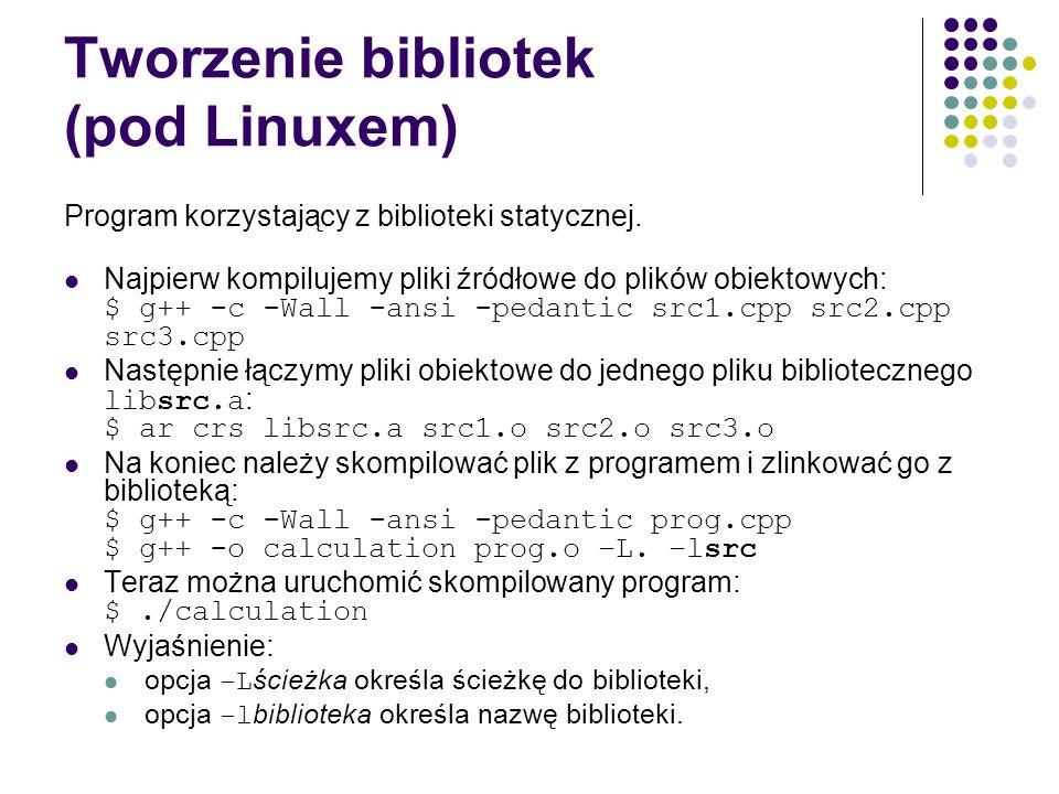 Tworzenie bibliotek (pod Linuxem) Program korzystający z biblioteki statycznej. Najpierw kompilujemy pliki źródłowe do plików obiektowych: $ g++ -c -W