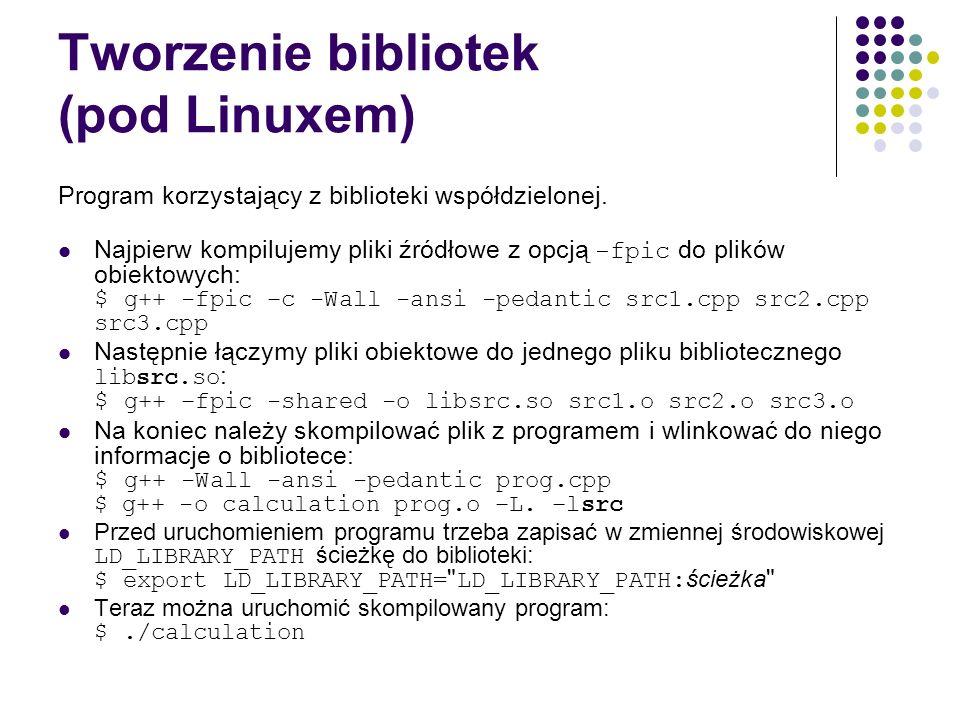 Tworzenie bibliotek (pod Linuxem) Program korzystający z biblioteki współdzielonej. Najpierw kompilujemy pliki źródłowe z opcją -fpic do plików obiekt