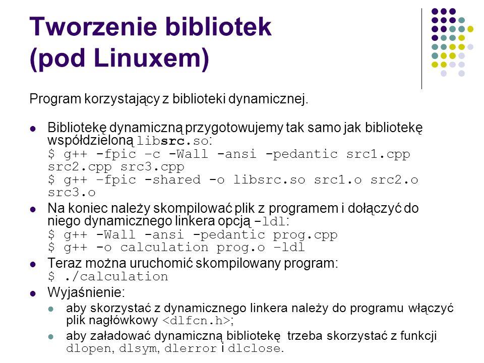 Tworzenie bibliotek (pod Linuxem) Program korzystający z biblioteki dynamicznej. Bibliotekę dynamiczną przygotowujemy tak samo jak bibliotekę współdzi