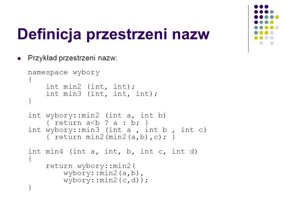 Definicja przestrzeni nazw Przykład przestrzeni nazw: namespace wybory { int min2 (int, int); int min3 (int, int, int); } int wybory::min2 (int a, int