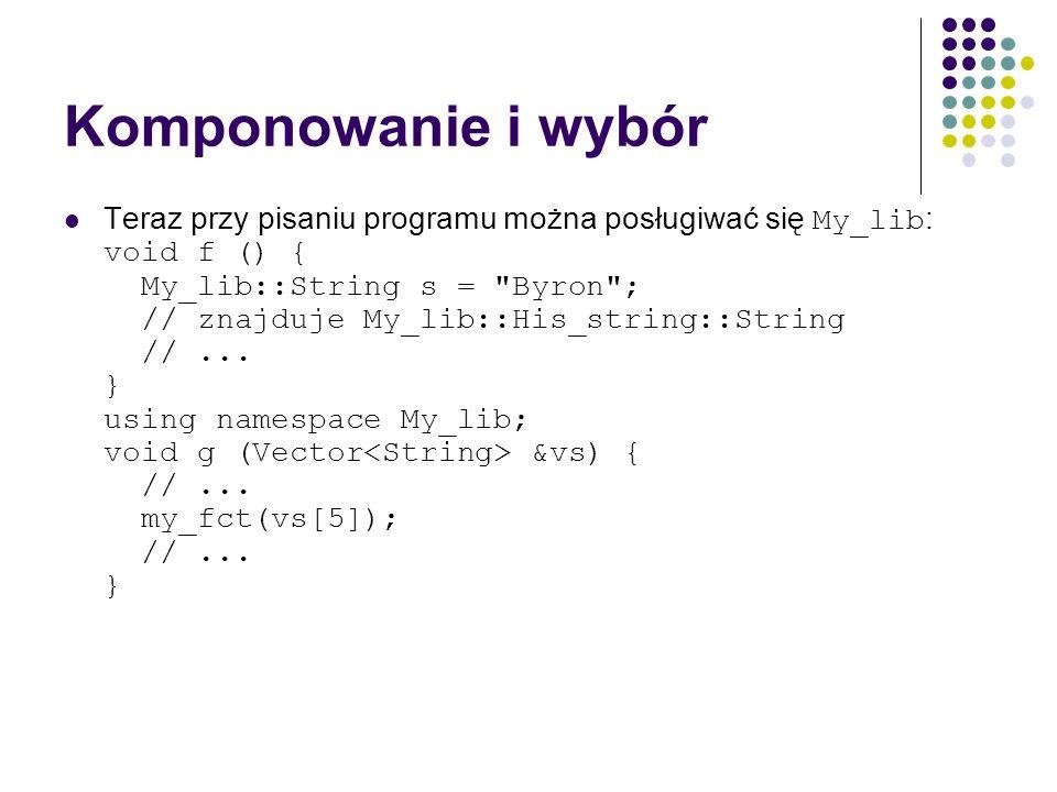 Komponowanie i wybór Teraz przy pisaniu programu można posługiwać się My_lib : void f () { My_lib::String s =