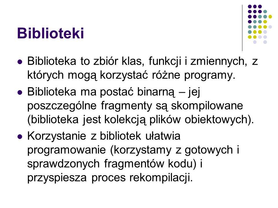 Biblioteki Biblioteka to zbiór klas, funkcji i zmiennych, z których mogą korzystać różne programy. Biblioteka ma postać binarną – jej poszczególne fra