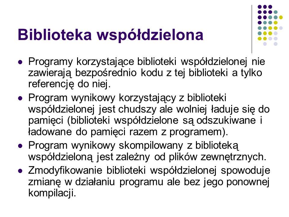 Biblioteka współdzielona Programy korzystające biblioteki współdzielonej nie zawierają bezpośrednio kodu z tej biblioteki a tylko referencję do niej.