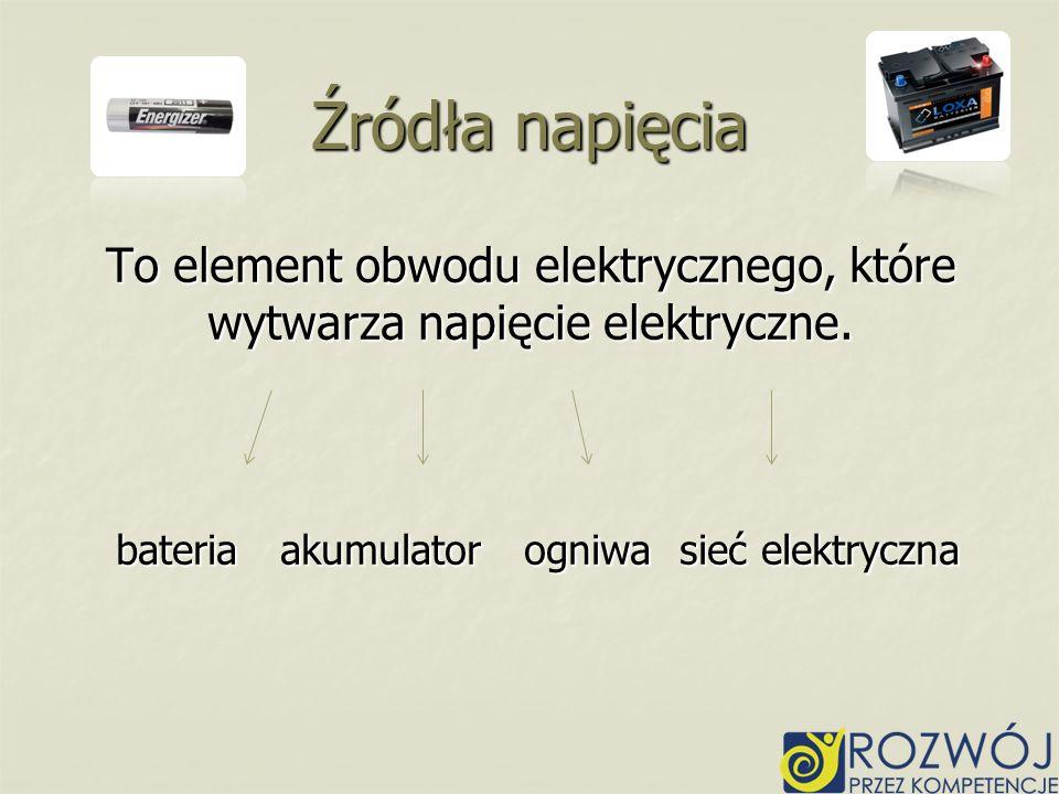 To element obwodu elektrycznego, które wytwarza napięcie elektryczne. bateria akumulator ogniwa sieć elektryczna Źródła napięcia