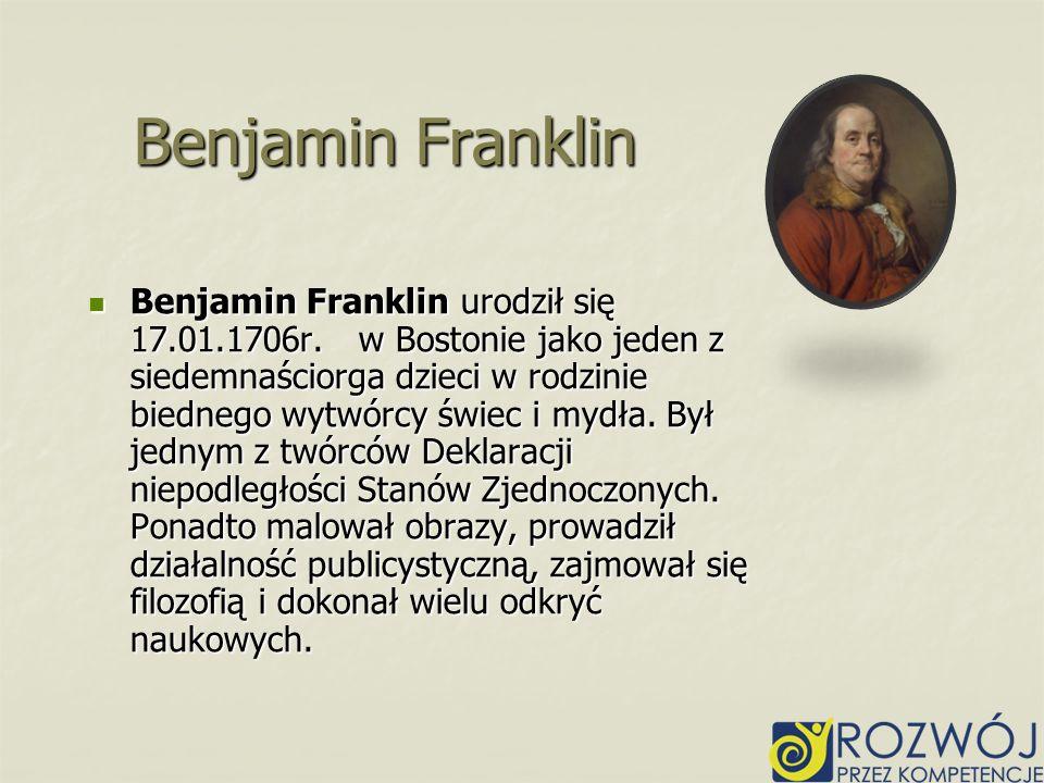 Benjamin Franklin urodził się 17.01.1706r. w Bostonie jako jeden z siedemnaściorga dzieci w rodzinie biednego wytwórcy świec i mydła. Był jednym z twó