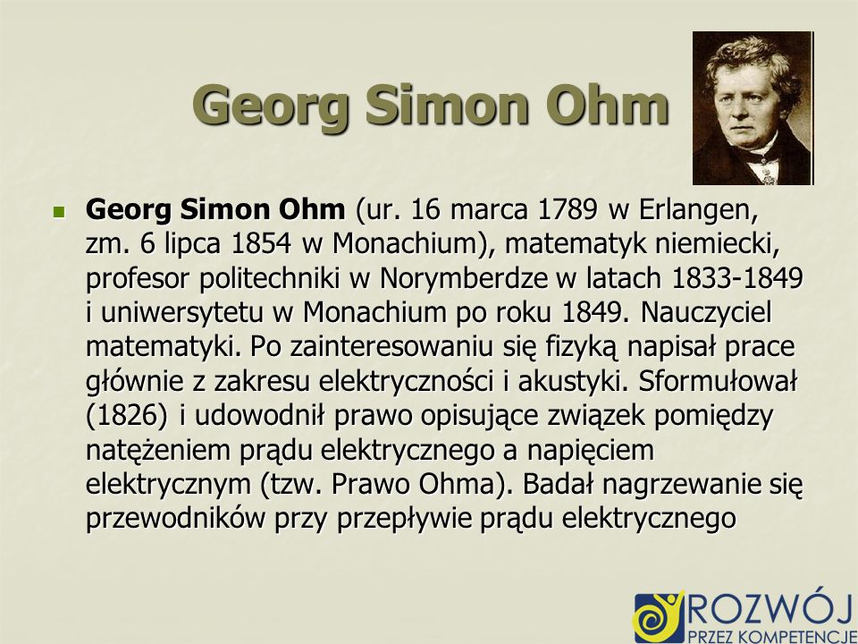 Georg Simon Ohm (ur. 16 marca 1789 w Erlangen, zm. 6 lipca 1854 w Monachium), matematyk niemiecki, profesor politechniki w Norymberdze w latach 1833-1
