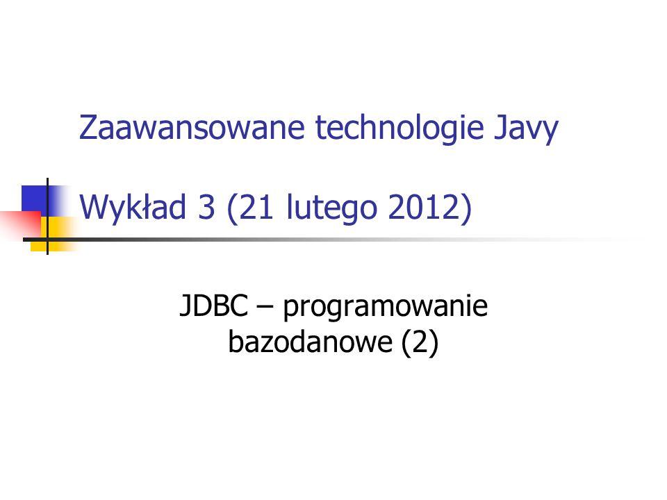 Zaawansowane technologie Javy Wykład 3 (21 lutego 2012) JDBC – programowanie bazodanowe (2)