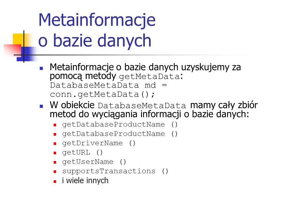 Metainformacje o bazie danych Metainformacje o bazie danych uzyskujemy za pomocą metody getMetaData : DatabaseMetaData md = conn.getMetaData(); W obiekcie DatabaseMetaData mamy cały zbiór metod do wyciągania informacji o bazie danych: getDatabaseProductName () getDriverName () getURL () getUserName () supportsTransactions () i wiele innych