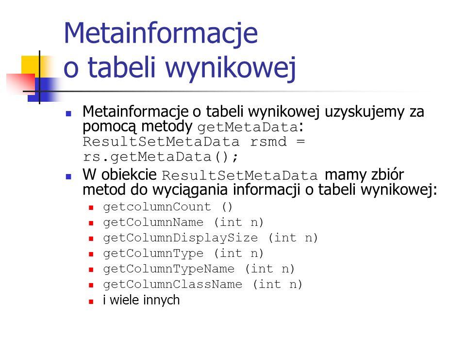 Metainformacje o tabeli wynikowej Metainformacje o tabeli wynikowej uzyskujemy za pomocą metody getMetaData : ResultSetMetaData rsmd = rs.getMetaData(); W obiekcie ResultSetMetaData mamy zbiór metod do wyciągania informacji o tabeli wynikowej: getcolumnCount () getColumnName (int n) getColumnDisplaySize (int n) getColumnType (int n) getColumnTypeName (int n) getColumnClassName (int n) i wiele innych