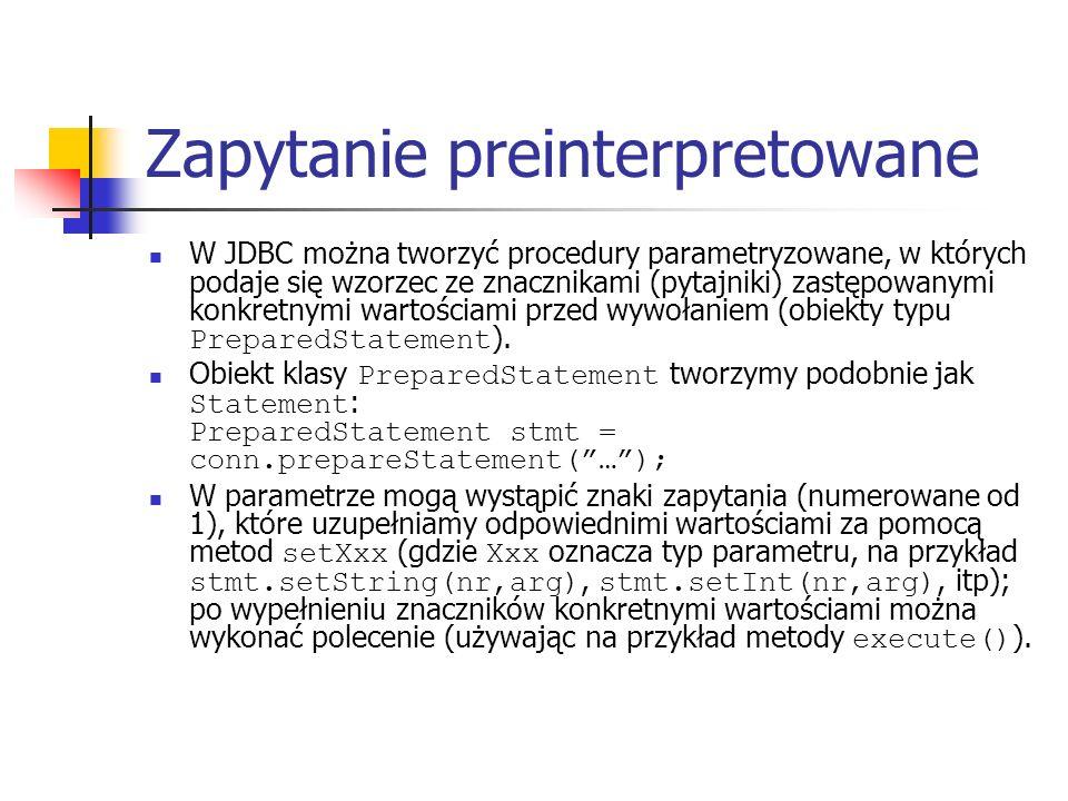 Zapytanie preinterpretowane W JDBC można tworzyć procedury parametryzowane, w których podaje się wzorzec ze znacznikami (pytajniki) zastępowanymi konkretnymi wartościami przed wywołaniem (obiekty typu PreparedStatement ).