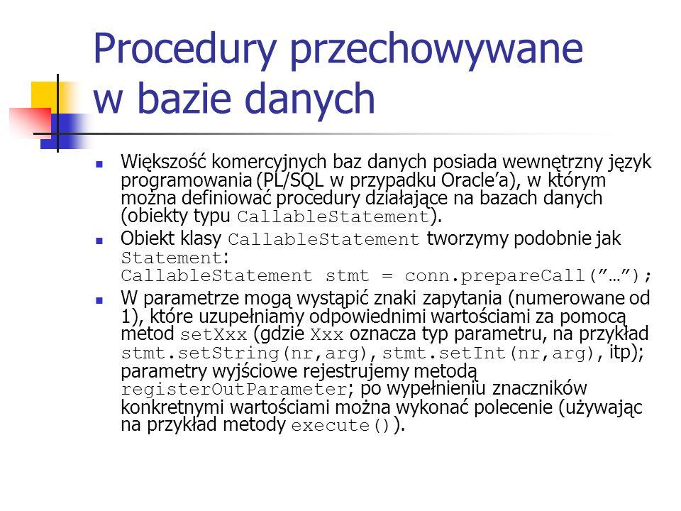 Procedury przechowywane w bazie danych Większość komercyjnych baz danych posiada wewnętrzny język programowania (PL/SQL w przypadku Oraclea), w którym można definiować procedury działające na bazach danych (obiekty typu CallableStatement ).