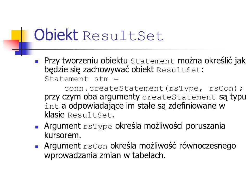 Obiekt ResultSet Przy tworzeniu obiektu Statement można określić jak będzie się zachowywać obiekt ResultSet : Statement stm = conn.createStatement(rsType, rsCon); przy czym oba argumenty createStatement są typu int a odpowiadające im stałe są zdefiniowane w klasie ResultSet.